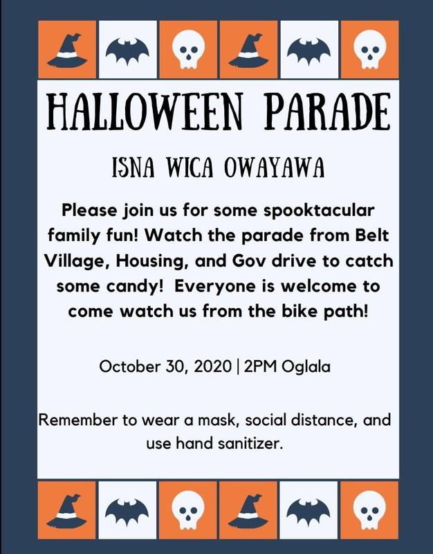 Halloween Parade Isna Wica Owayawa Please join us for some spooktacular family fun! Watch the parade from Belt Village, Housing, and Gov drive to catch some candy! Everyone is welcome to come watch us from the bike path! October 30, 2020 | 2pm Ogala Remember to wear a mask, social distance, and use hand sanitizer.